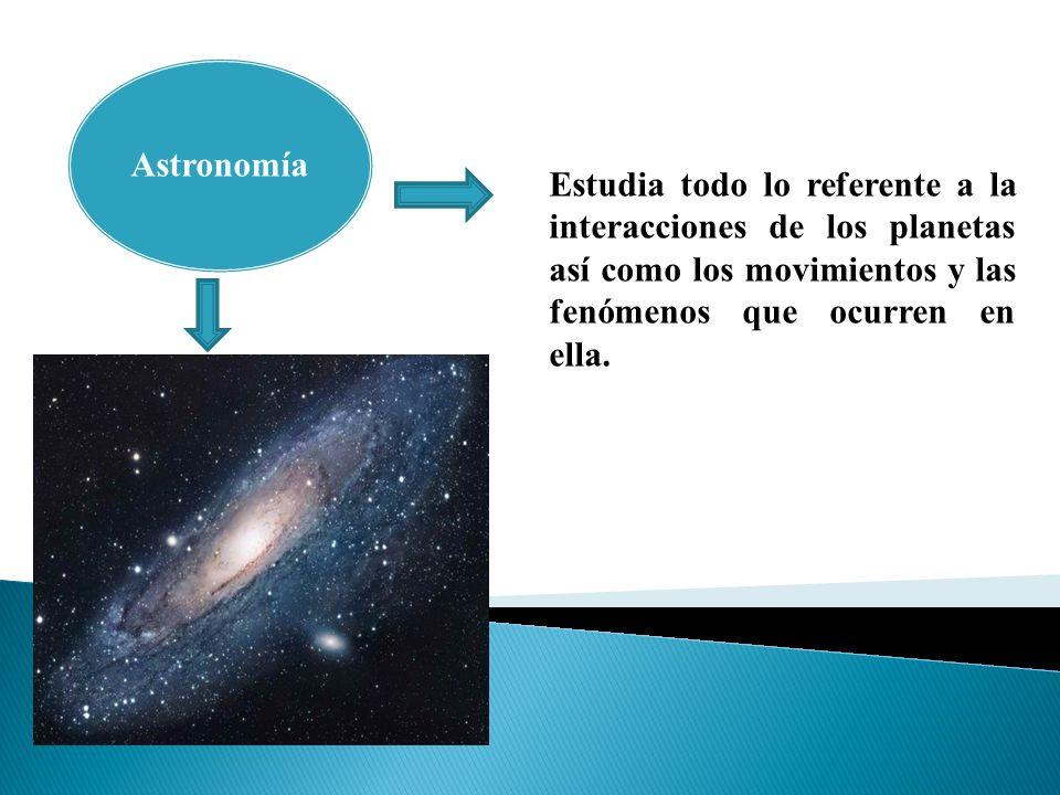 Astronomía Estudia todo lo referente a la interacciones de los planetas así como los movimientos y las fenómenos que ocurren en ella.
