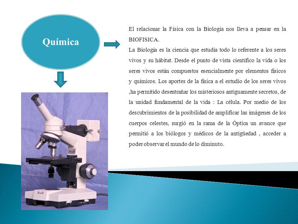 Química El relacionar la Física con la Biología nos lleva a pensar en la BIOFISICA.
