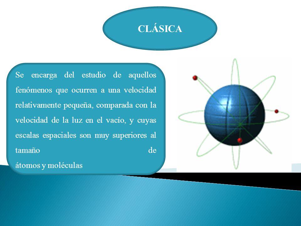 CLÁSICA Se encarga del estudio de aquellos fenómenos que ocurren a una velocidad relativamente pequeña, comparada con la velocidad de la luz en el vacío, y cuyas escalas espaciales son muy superiores al tamaño de átomos y moléculas