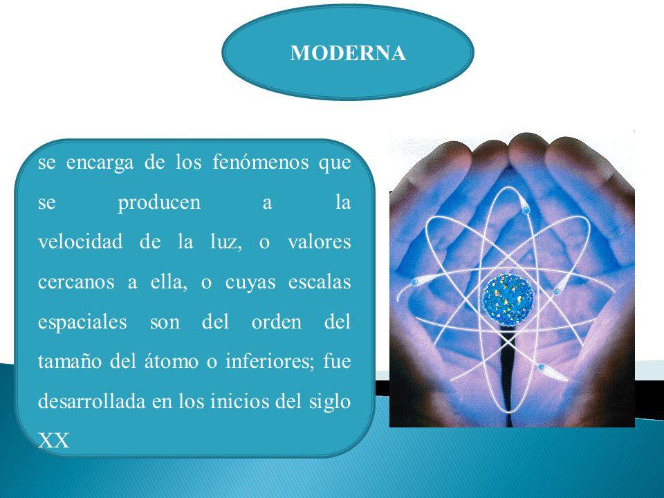 MODERNA se encarga de los fenómenos que se producen a la velocidad de la luz, o valores cercanos a ella, o cuyas escalas espaciales son del orden del tamaño del átomo o inferiores; fue desarrollada en los inicios del siglo XX
