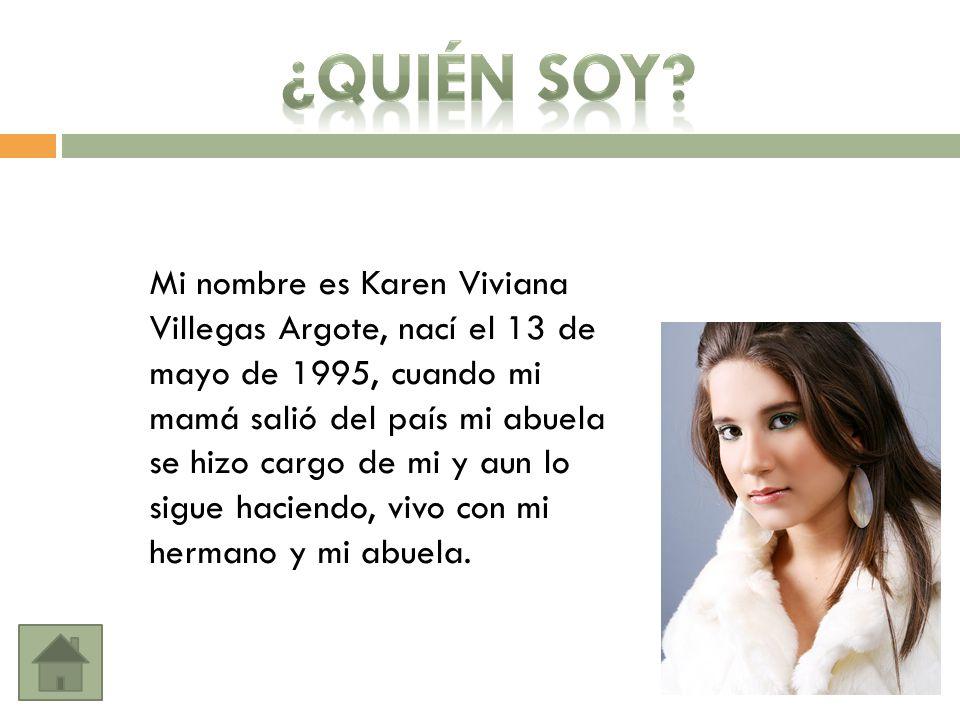Mi nombre es Karen Viviana Villegas Argote, nací el 13 de mayo de 1995, cuando mi mamá salió del país mi abuela se hizo cargo de mi y aun lo sigue haciendo, vivo con mi hermano y mi abuela.