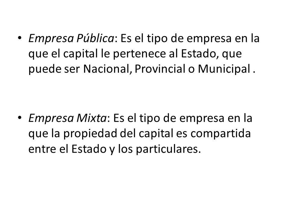 Empresa Pública: Es el tipo de empresa en la que el capital le pertenece al Estado, que puede ser Nacional, Provincial o Municipal.
