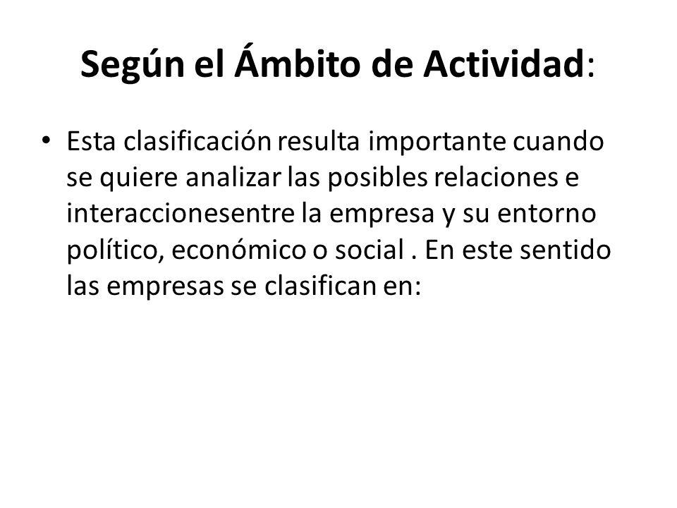 Según el Ámbito de Actividad: Esta clasificación resulta importante cuando se quiere analizar las posibles relaciones e interaccionesentre la empresa y su entorno político, económico o social.