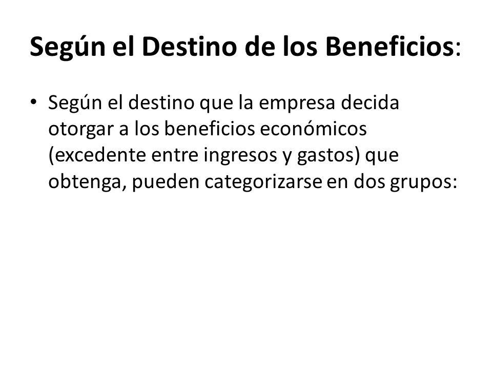 Según el Destino de los Beneficios: Según el destino que la empresa decida otorgar a los beneficios económicos (excedente entre ingresos y gastos) que obtenga, pueden categorizarse en dos grupos: