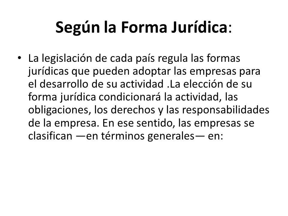 Según la Forma Jurídica: La legislación de cada país regula las formas jurídicas que pueden adoptar las empresas para el desarrollo de su actividad.La elección de su forma jurídica condicionará la actividad, las obligaciones, los derechos y las responsabilidades de la empresa.