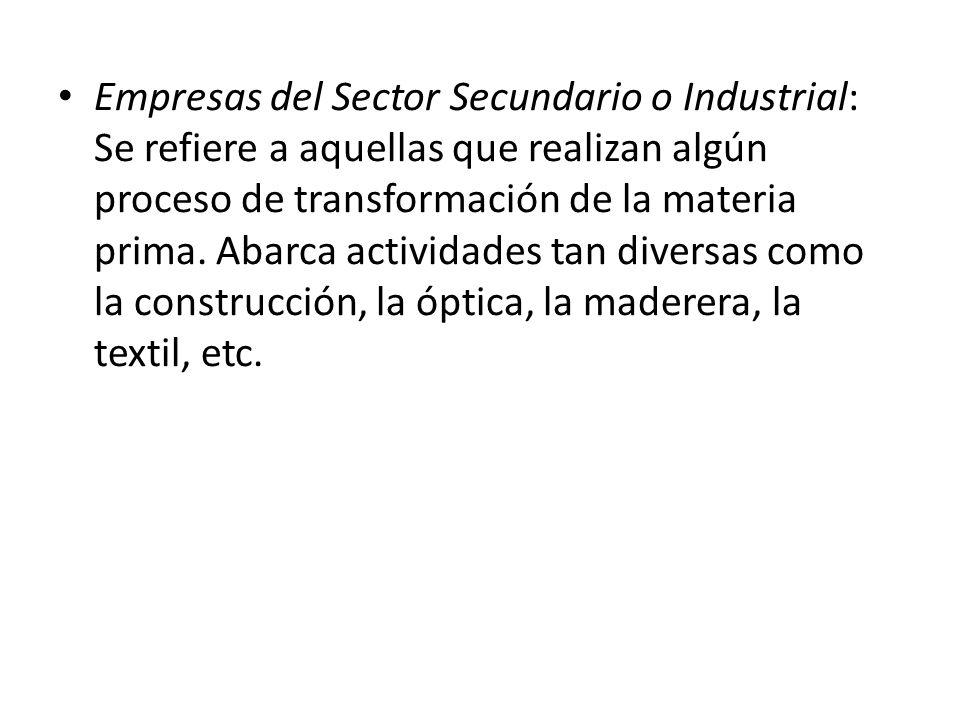 Empresas del Sector Secundario o Industrial: Se refiere a aquellas que realizan algún proceso de transformación de la materia prima.