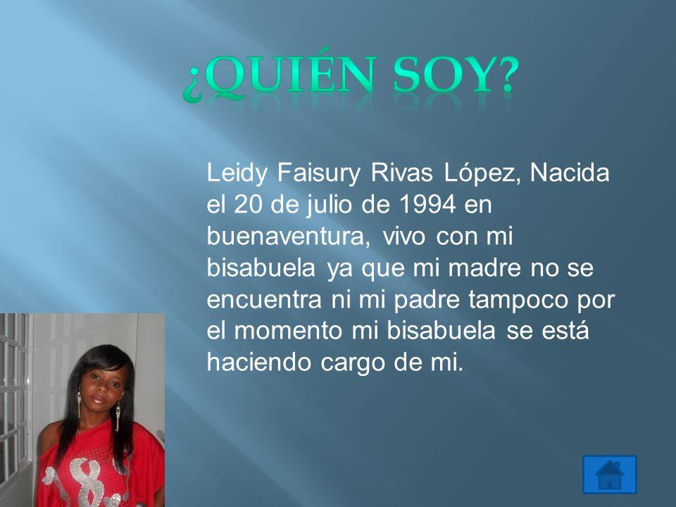 Leidy Faisury Rivas López, Nacida el 20 de julio de 1994 en buenaventura, vivo con mi bisabuela ya que mi madre no se encuentra ni mi padre tampoco por el momento mi bisabuela se está haciendo cargo de mi.