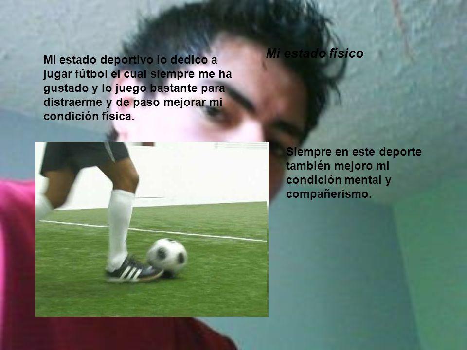 Mi estado deportivo lo dedico a jugar fútbol el cual siempre me ha gustado y lo juego bastante para distraerme y de paso mejorar mi condición física.