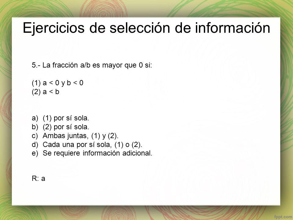 Ejercicios de selección de información 5.- La fracción a/b es mayor que 0 si: (1)a < 0 y b < 0 (2)a < b a)(1) por sí sola.