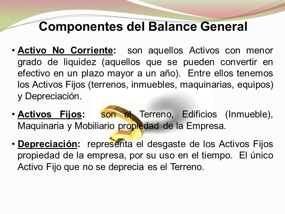 Componentes del Balance General Activo No Corriente: son aquellos Activos con menor grado de liquidez (aquellos que se pueden convertir en efectivo en