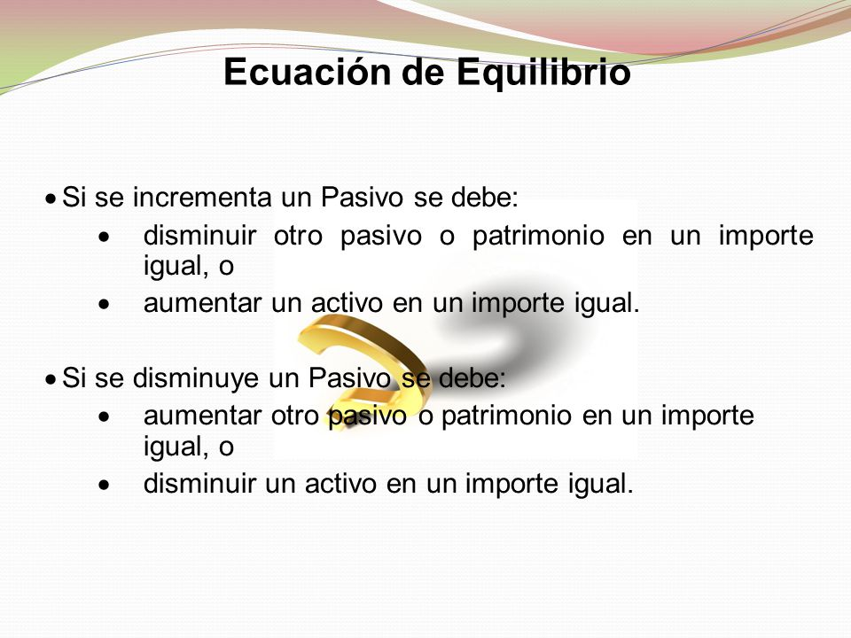  Si se incrementa un Pasivo se debe:  disminuir otro pasivo o patrimonio en un importe igual, o  aumentar un activo en un importe igual.  Si se di
