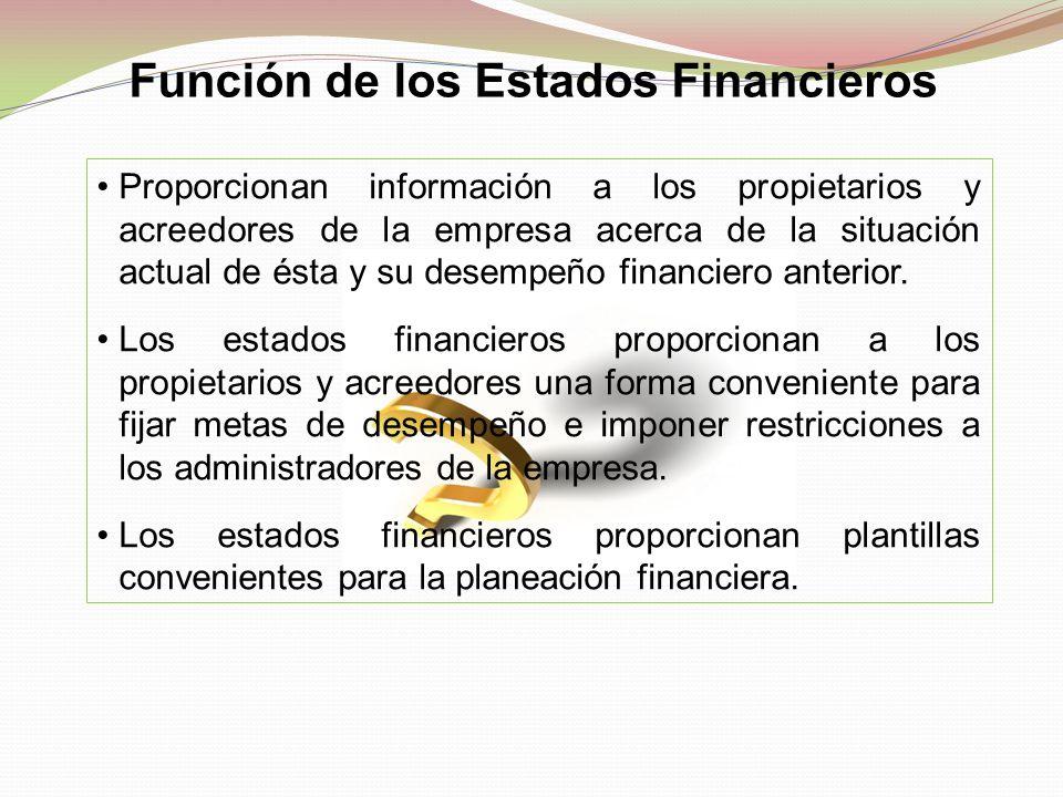 Función de los Estados Financieros Proporcionan información a los propietarios y acreedores de la empresa acerca de la situación actual de ésta y su d