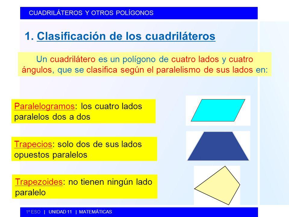 1. Clasificación de los cuadriláteros CUADRILÁTEROS Y OTROS POLÍGONOS 1º ESO   UNIDAD 11   MATEMÁTICAS Un cuadrilátero es un polígono de cuatro lados