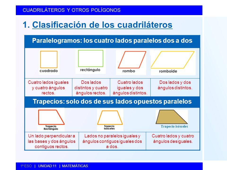 CUADRILÁTEROS Y OTROS POLÍGONOS 1º ESO   UNIDAD 11   MATEMÁTICAS 1. Clasificación de los cuadriláteros Paralelogramos: los cuatro lados paralelos dos