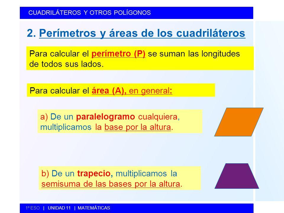 2. Perímetros y áreas de los cuadriláteros CUADRILÁTEROS Y OTROS POLÍGONOS 1º ESO   UNIDAD 11   MATEMÁTICAS Para calcular el perímetro (P) se suman la