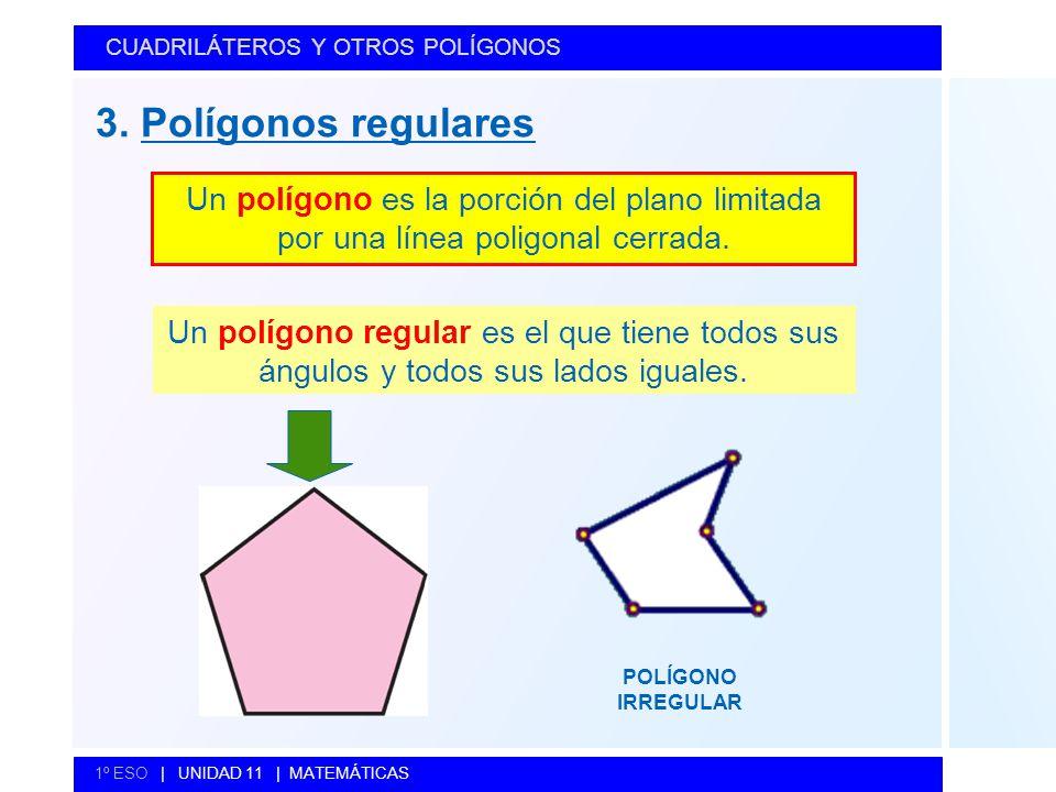 3. Polígonos regulares CUADRILÁTEROS Y OTROS POLÍGONOS 1º ESO   UNIDAD 11   MATEMÁTICAS Un polígono regular es el que tiene todos sus ángulos y todos
