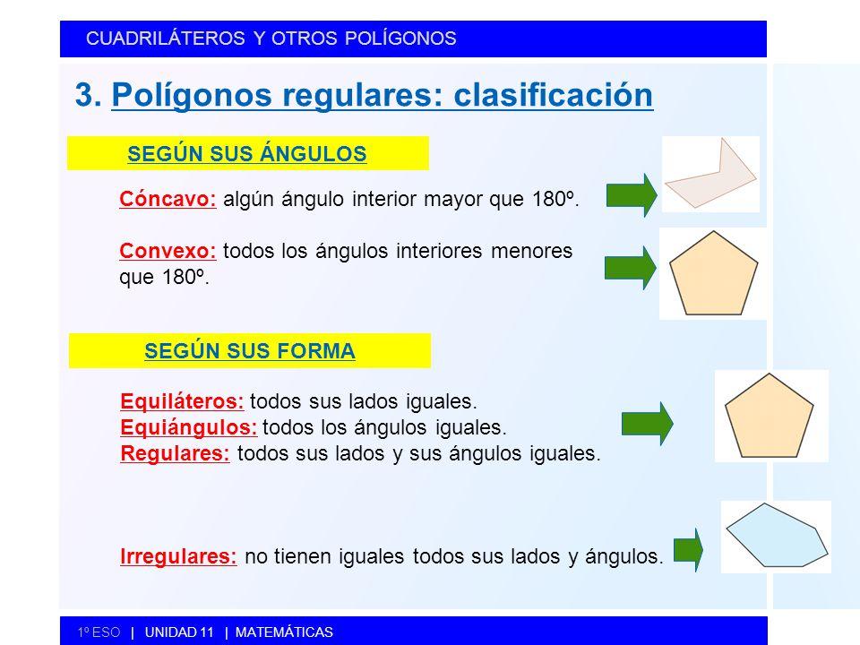 CUADRILÁTEROS Y OTROS POLÍGONOS 1º ESO   UNIDAD 11   MATEMÁTICAS 3. Polígonos regulares: clasificación SEGÚN SUS ÁNGULOS SEGÚN SUS FORMA Equiláteros:
