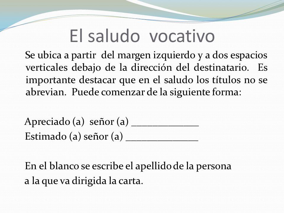 El saludo vocativo Se ubica a partir del margen izquierdo y a dos espacios verticales debajo de la dirección del destinatario.