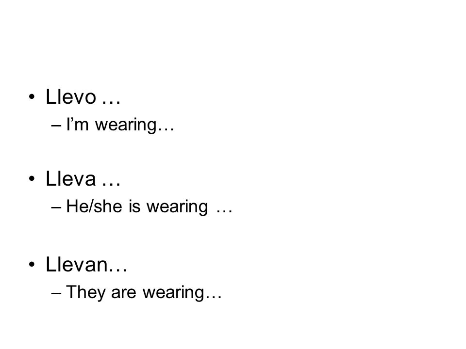 Llevo … –I'm wearing… Lleva … –He/she is wearing … Llevan… –They are wearing…