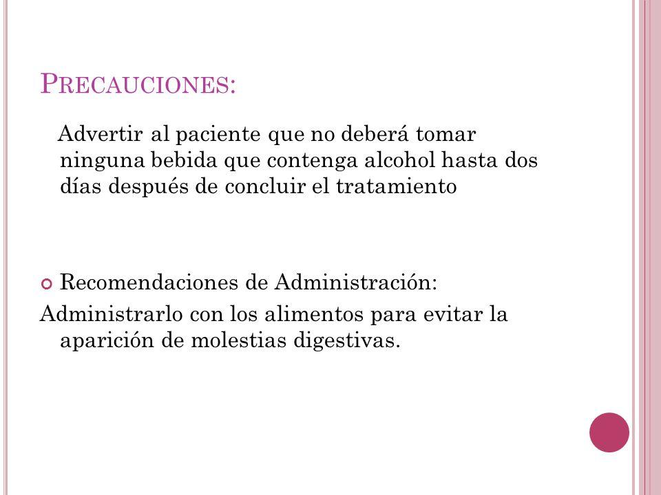 P RECAUCIONES : Advertir al paciente que no deberá tomar ninguna bebida que contenga alcohol hasta dos días después de concluir el tratamiento Recomen