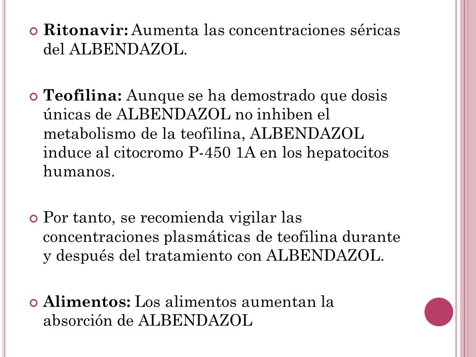 Ritonavir: Aumenta las concentraciones séricas del ALBENDAZOL. Teofilina: Aunque se ha demostrado que dosis únicas de ALBENDAZOL no inhiben el metabol