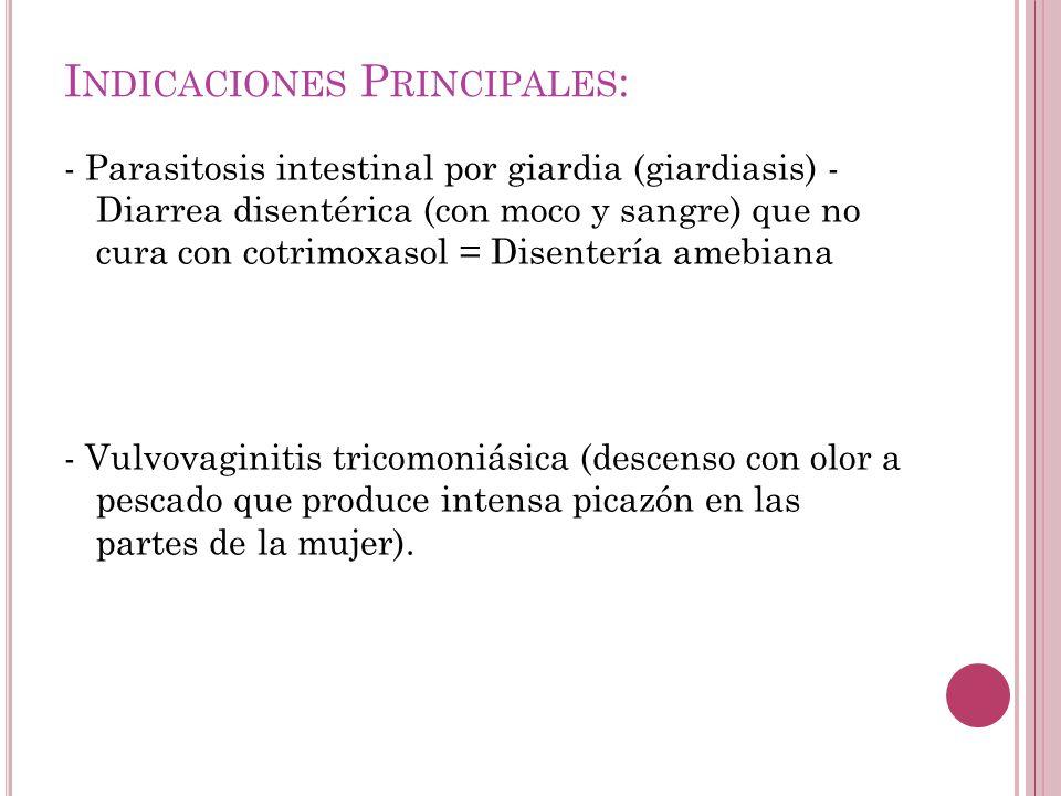 I NDICACIONES P RINCIPALES : - Parasitosis intestinal por giardia (giardiasis) - Diarrea disentérica (con moco y sangre) que no cura con cotrimoxasol