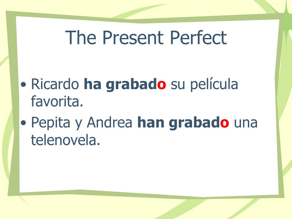 The Present Perfect Notice that when the past participle is used with forms of haber, the final -o never changes…