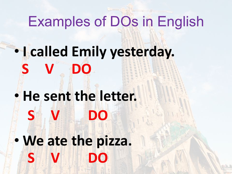 Examples of DOs in English I called Emily yesterday. He sent the letter. We ate the pizza. SV DO