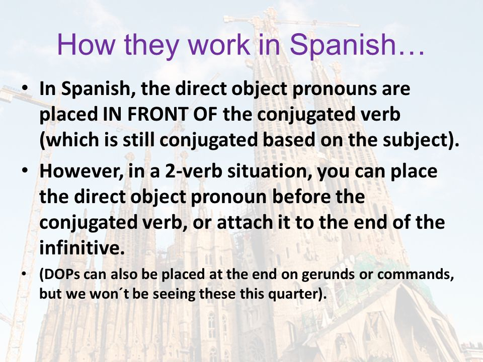How they work in Spanish… In Spanish, the direct object pronouns are placed IN FRONT OF the conjugated verb (which is still conjugated based on the subject).