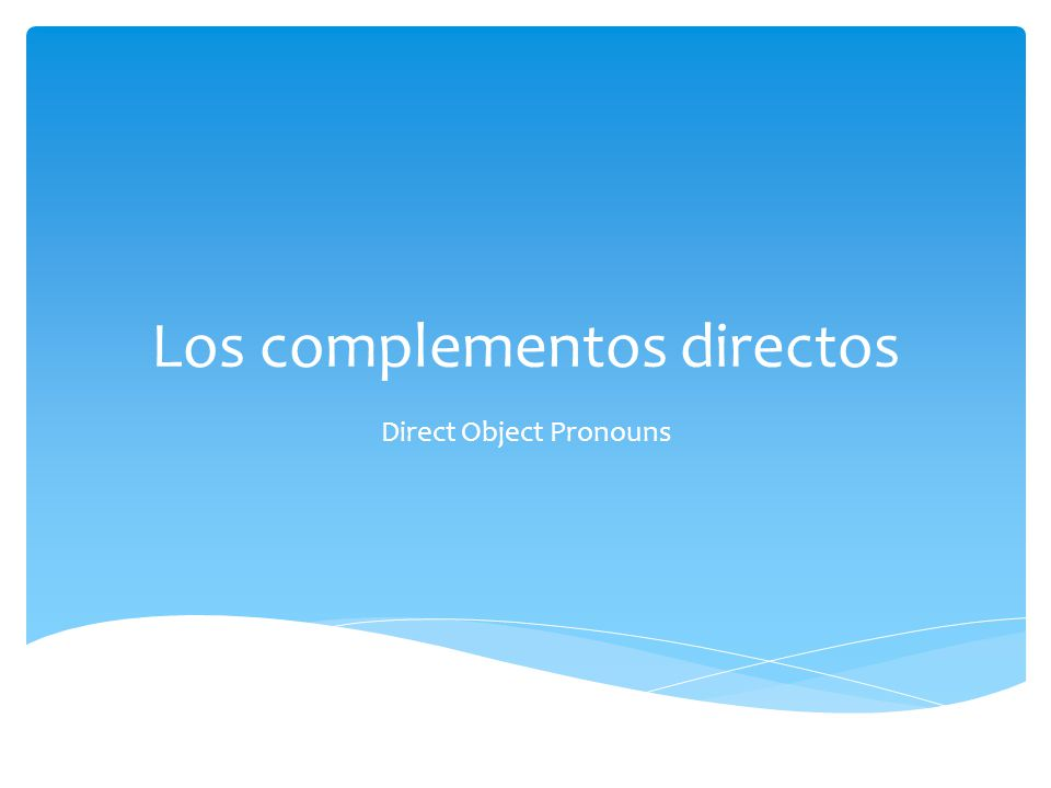 Los complementos directos Direct Object Pronouns