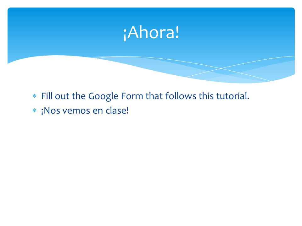  Fill out the Google Form that follows this tutorial.  ¡Nos vemos en clase! ¡Ahora!