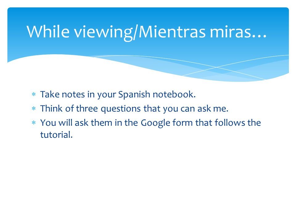  Take notes in your Spanish notebook.  Think of three questions that you can ask me.