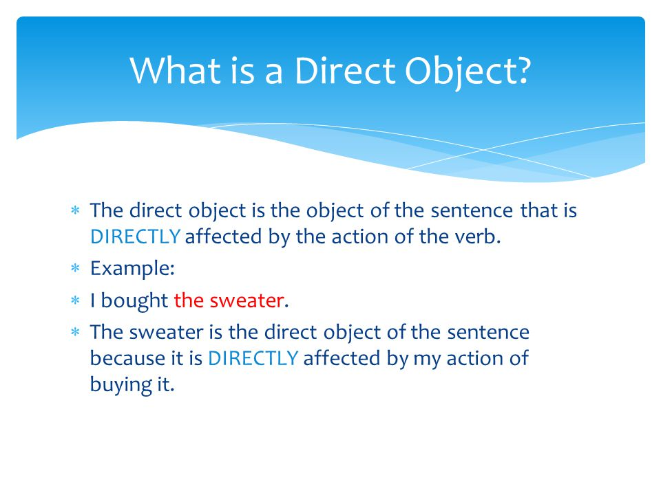  The direct object is the object of the sentence that is DIRECTLY affected by the action of the verb.