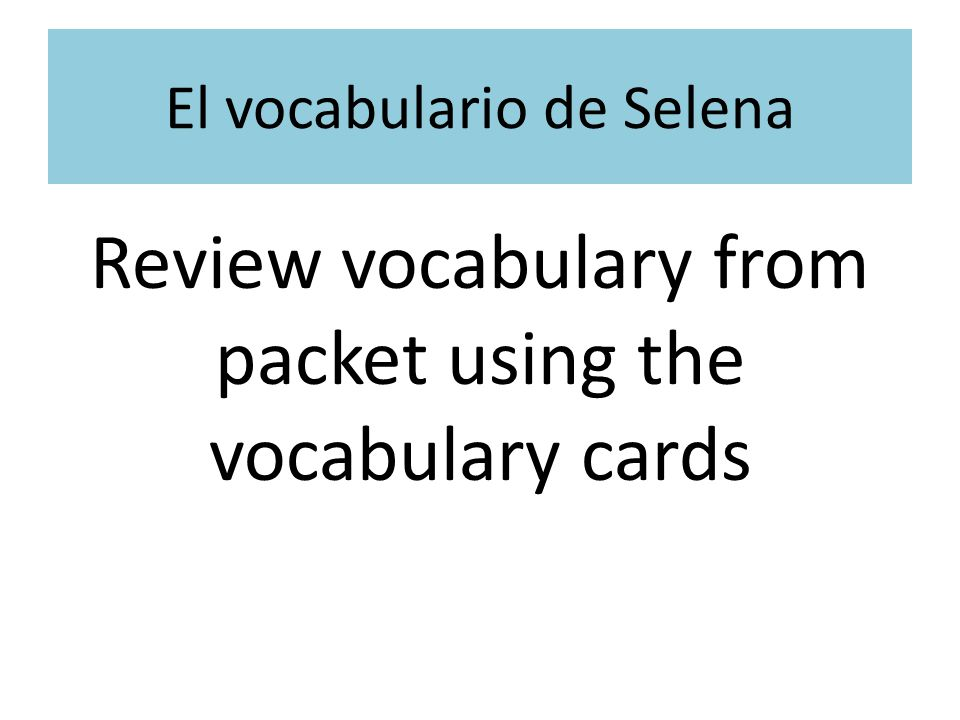 El plan de hoy: Review Vocabulary and verbs Review –ar verb conjugation Dice game Translations Sentence Writing Mini-whiteboard review La tarea Examencito de Selena- el 17 de marzo *Themes of the movie *Sentence writing *Vocabulary from packet La meta de hoy: Students will identify Spanish vocabulary related to music.