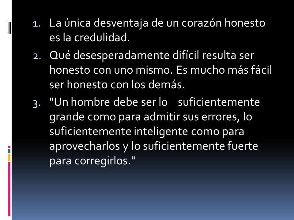 1.La única desventaja de un corazón honesto es la credulidad.