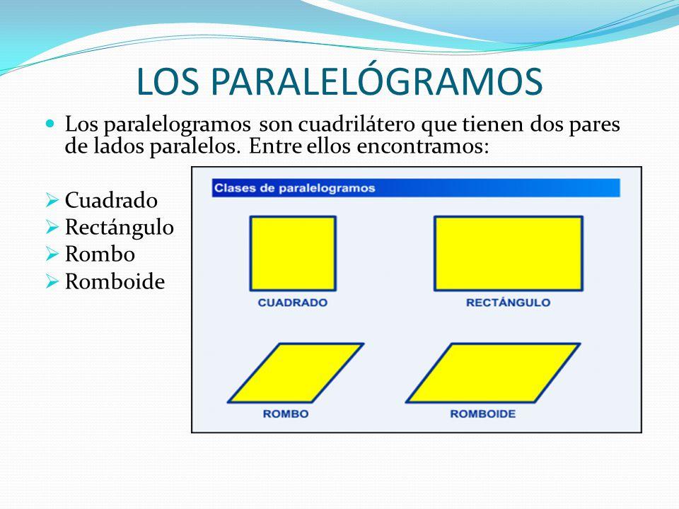 LOS PARALELÓGRAMOS Los paralelogramos son cuadrilátero que tienen dos pares de lados paralelos. Entre ellos encontramos:  Cuadrado  Rectángulo  Rom