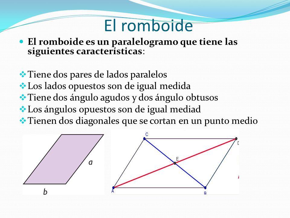 El romboide El romboide es un paralelogramo que tiene las siguientes características:  Tiene dos pares de lados paralelos  Los lados opuestos son de