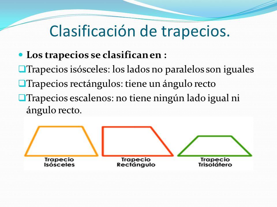 Clasificación de trapecios. Los trapecios se clasifican en :  Trapecios isósceles: los lados no paralelos son iguales  Trapecios rectángulos: tiene