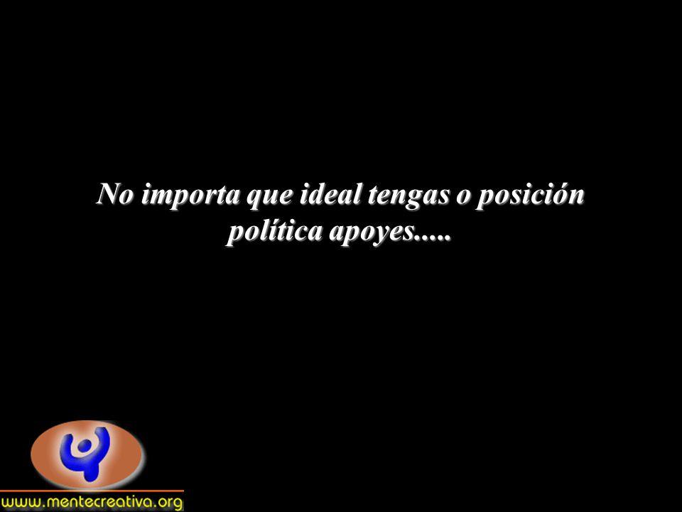 No importa que ideal tengas o posición política apoyes.....