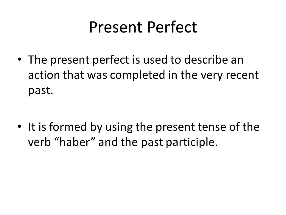 Present Perfect The present perfect is used to describe an action that was completed in the very recent past.