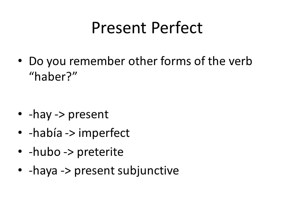 Present Perfect Do you remember other forms of the verb haber -hay -> present -había -> imperfect -hubo -> preterite -haya -> present subjunctive