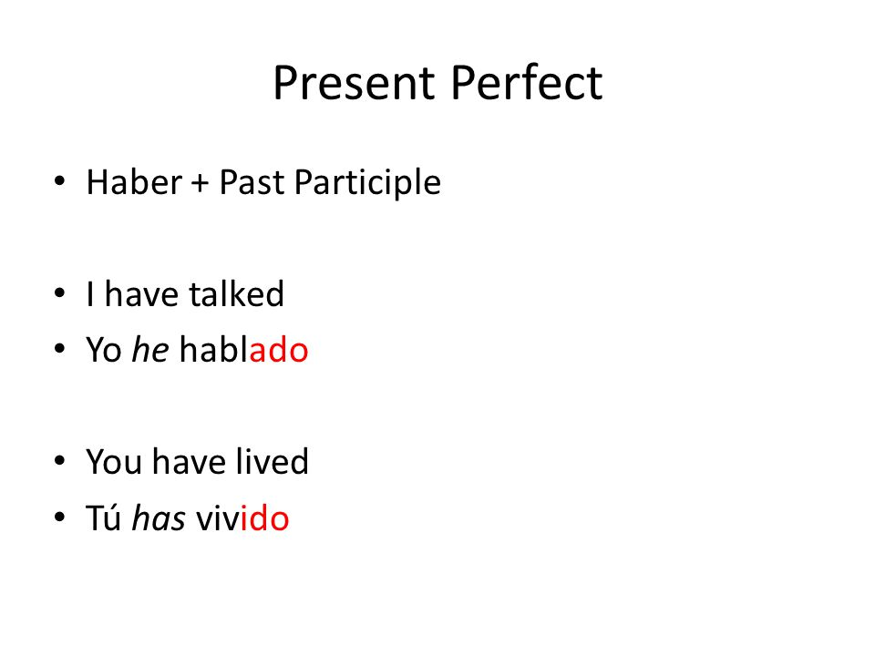 Present Perfect Haber + Past Participle I have talked Yo he hablado You have lived Tú has vivido