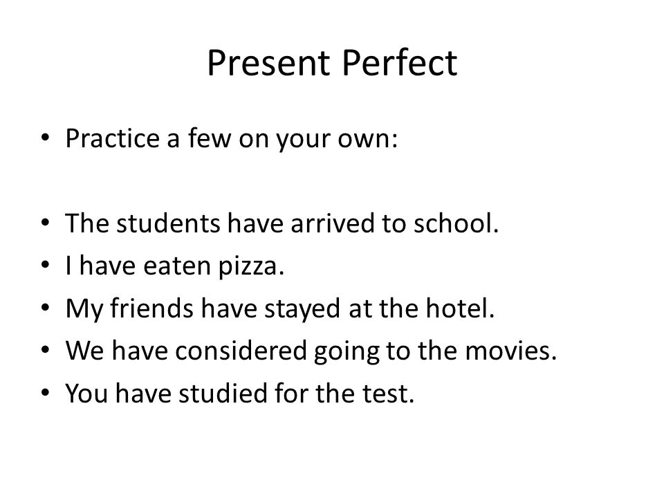 Present Perfect Practice a few on your own: The students have arrived to school.
