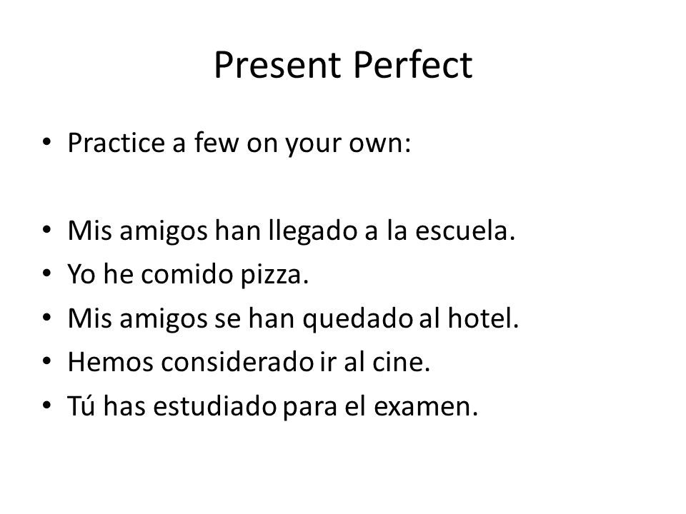 Present Perfect Practice a few on your own: Mis amigos han llegado a la escuela.