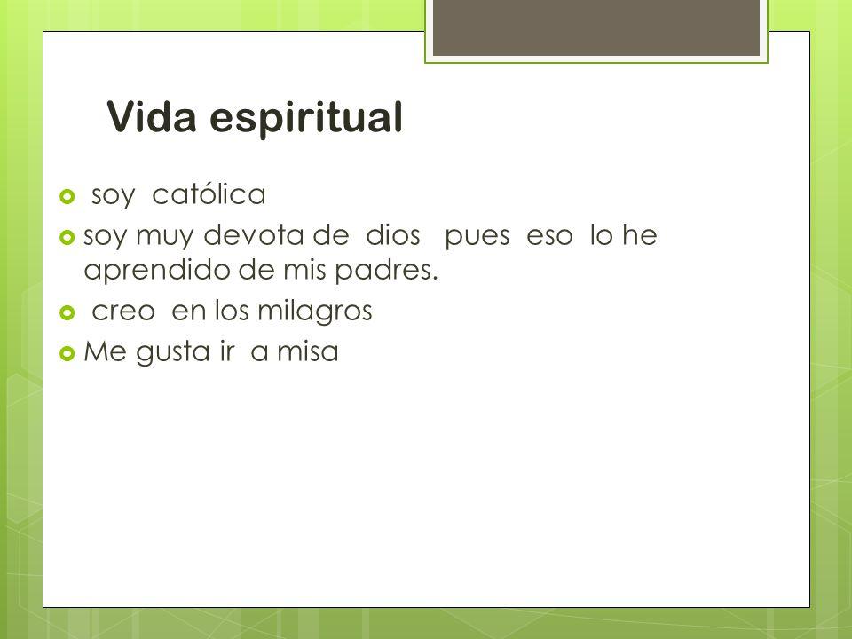 Vida espiritual  soy católica  soy muy devota de dios pues eso lo he aprendido de mis padres.