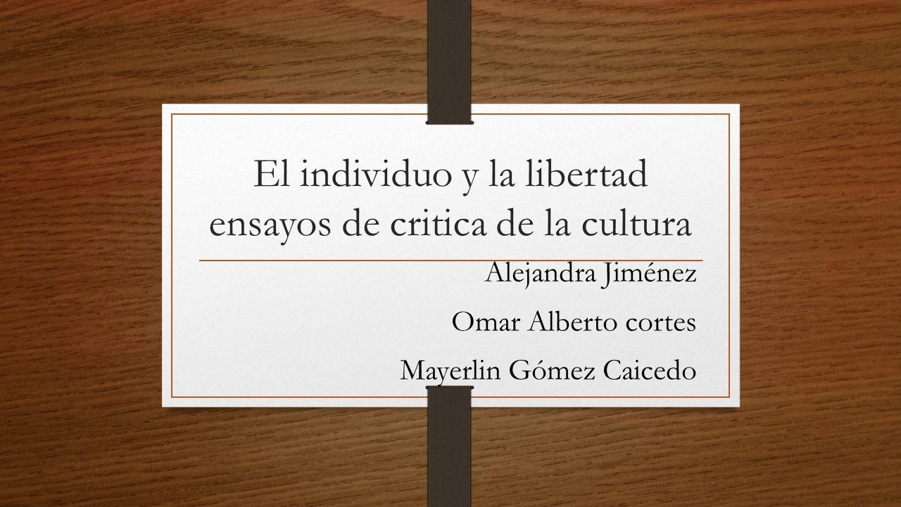 El individuo y la libertad ensayos de critica de la cultura Alejandra Jiménez Omar Alberto cortes Mayerlin Gómez Caicedo