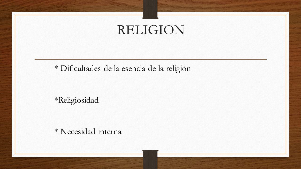 RELIGION * Dificultades de la esencia de la religión *Religiosidad * Necesidad interna