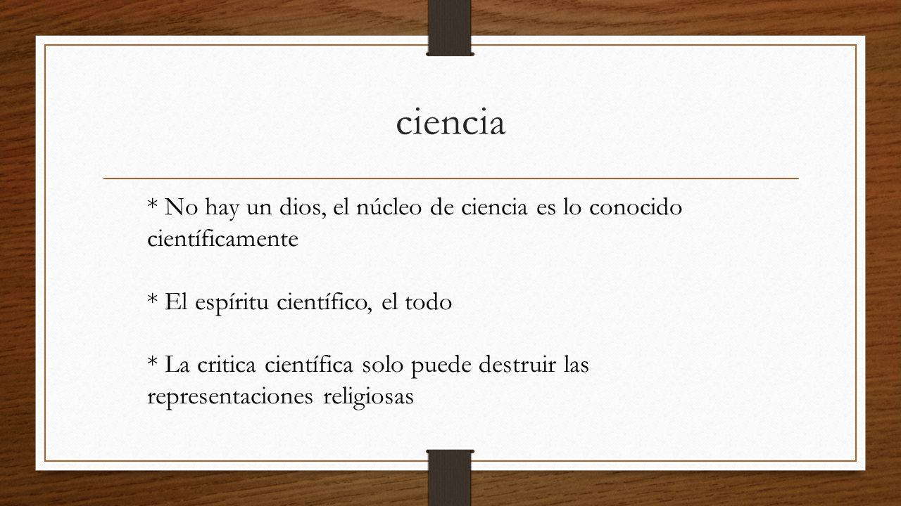 ciencia * No hay un dios, el núcleo de ciencia es lo conocido científicamente * El espíritu científico, el todo * La critica científica solo puede destruir las representaciones religiosas