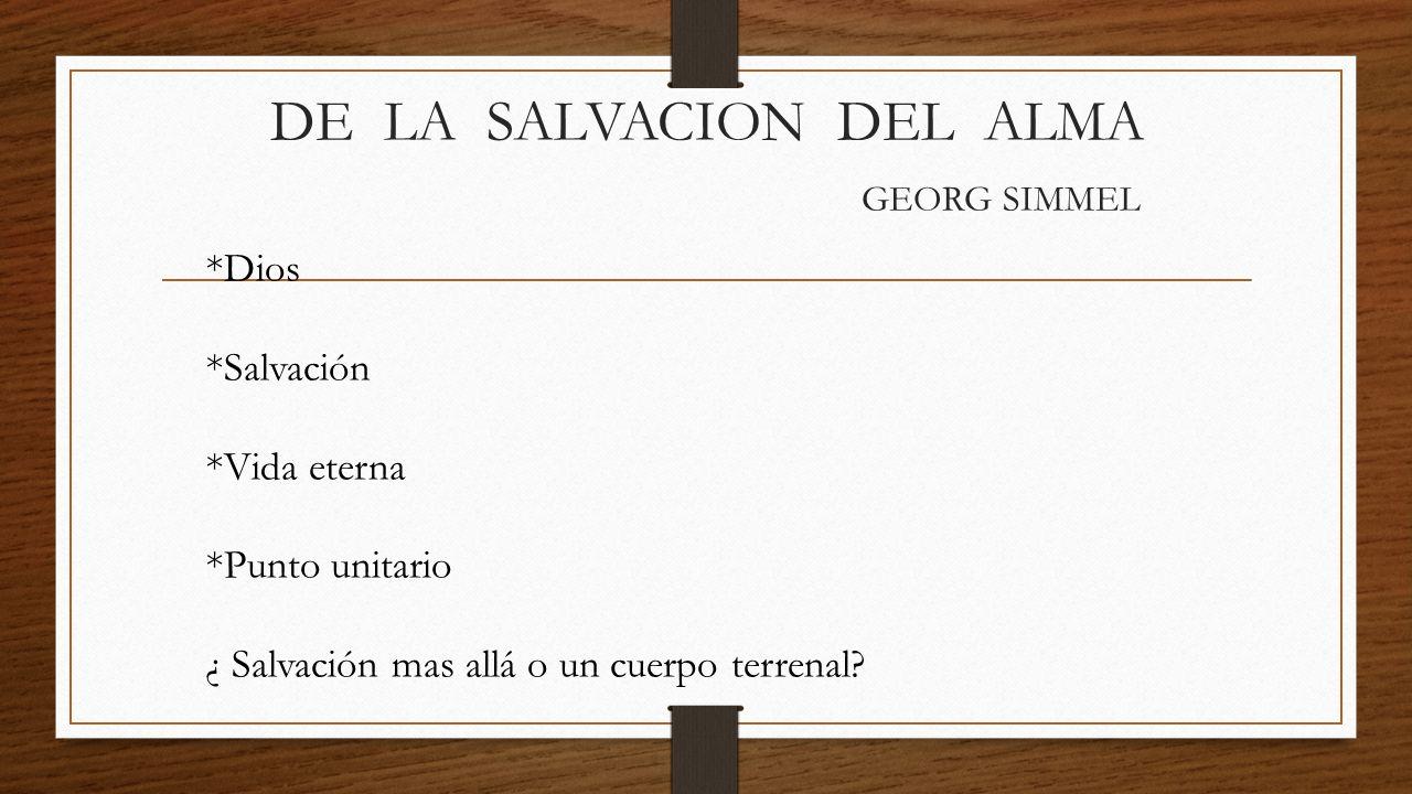 DE LA SALVACION DEL ALMA GEORG SIMMEL *Dios *Salvación *Vida eterna *Punto unitario ¿ Salvación mas allá o un cuerpo terrenal?