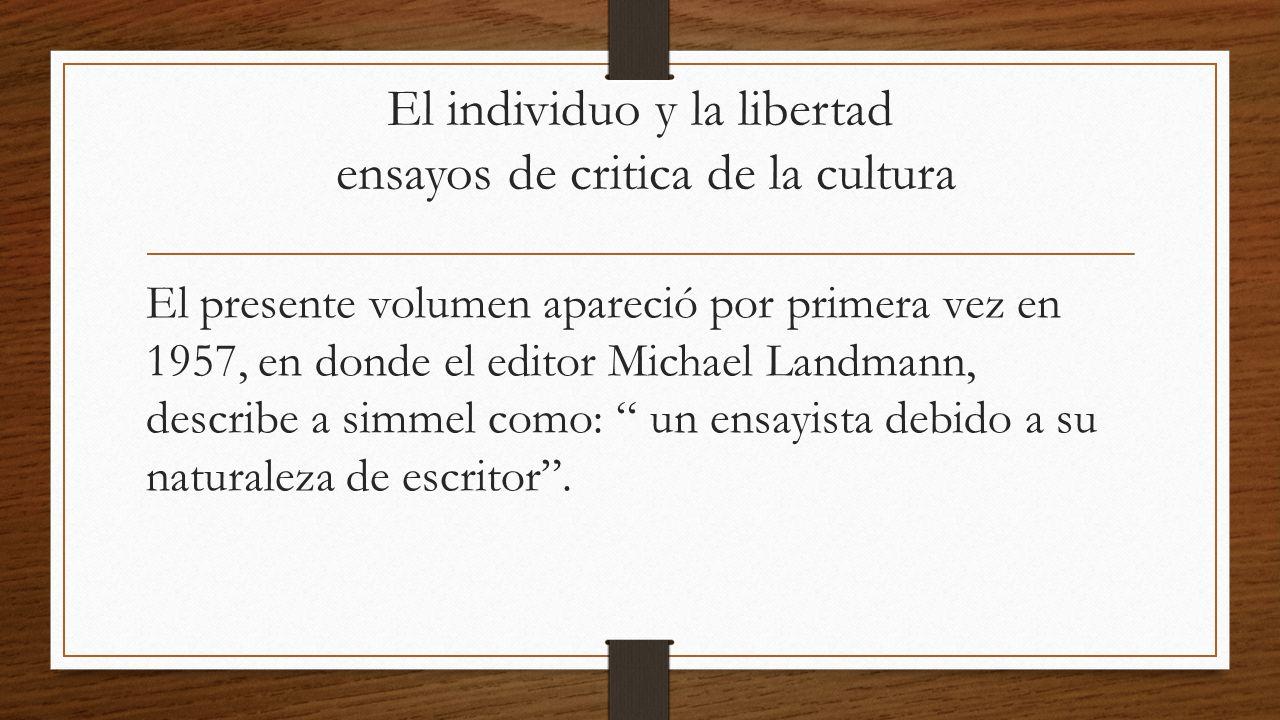 El individuo y la libertad ensayos de critica de la cultura El presente volumen apareció por primera vez en 1957, en donde el editor Michael Landmann, describe a simmel como: un ensayista debido a su naturaleza de escritor .